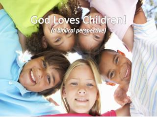 God Loves  C hildren! (a biblical perspective)