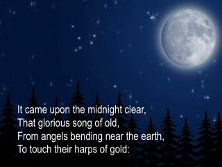 It  came upon the midnight clear, That glorious song of old, From angels bending near the earth,