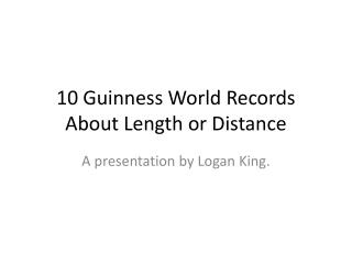 10 Guinness World Records  A bout Length or Distance