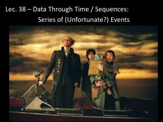 Lec . 38 – Data Through Time / Sequences: 	Series of (Unfortunate?) Events