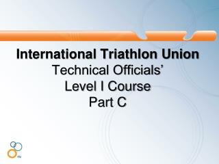 International Triathlon Union Technical Officials�  Level I Course  Part C