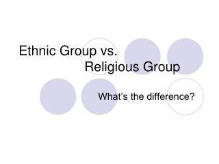 Ethnic Group vs.  Religious Group