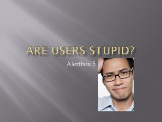 Are users stupid?