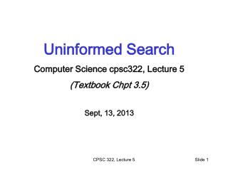 Uninformed Search Computer Science cpsc322, Lecture 5 (Textbook  Chpt 3.5) Sept,  13, 2013