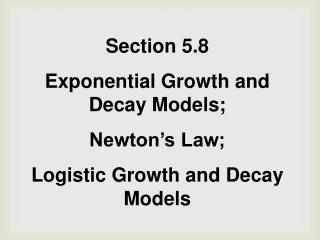 Section 5.8 Exponential Growth and Decay Models;  Newton�s Law;  Logistic Growth and Decay Models