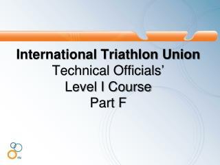International Triathlon Union Technical Officials�  Level I Course  Part  F