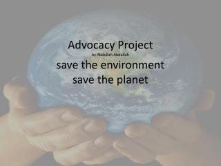 Advocacy Project by Abdullah Abdullah save the environment save the planet