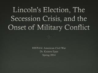 Lincoln's Election, The Secession Crisis, and the Onset of Military Conflict