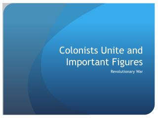 Colonists Unite and Important Figures