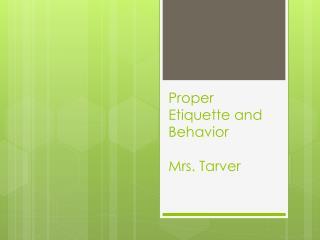 Proper Etiquette and  Behavior Mrs.  Tarver
