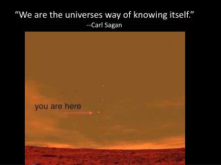 """We are the universes way of knowing itself."" --Carl Sagan"