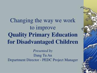 Changing the way we work  to improve  Quality Primary Education for Disadvantaged Children  Presented by Dang Tu An  Dep