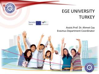 EGE UNIVERSITY TURKEY Assist.Prof . Dr. Ahmet Cay Erasmus Department Coordinator