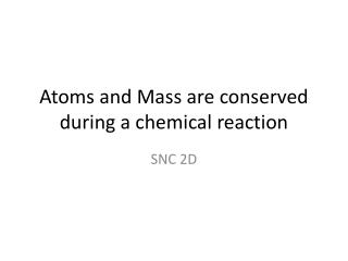 Atoms and Mass are conserved during a chemical reaction