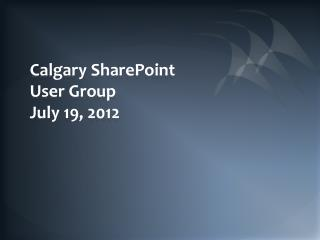 Calgary SharePoint User Group July 19, 2012