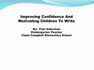 Improving Confidence And Motivating Children To Write By:  Pam Aubuchon Kindergarten Teacher
