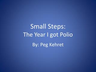Small Steps:  The Year I  g ot Polio