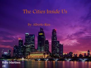 The Cities Inside Us By: Alberto Ríos