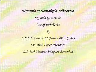 Maestría en Tecnología Educativa Segunda Generación Use of verb To Be By