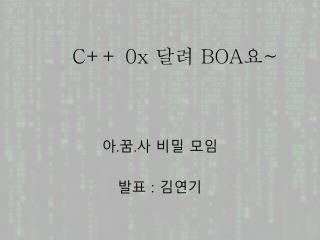 C++ 0x  달려  BOA 요 ~