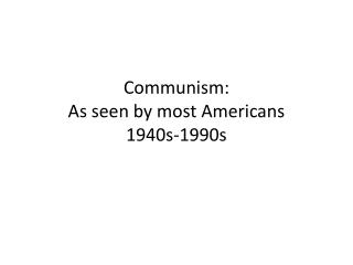 Communism: As seen by most Americans  1940s-1990s