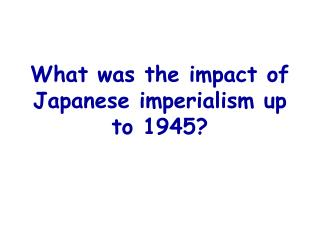 What was the impact of Japanese imperialism up to 1945?