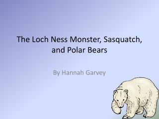 The Loch Ness Monster, Sasquatch, and Polar Bears