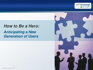 How to Be a Hero: Anticipating a New Generation of Users