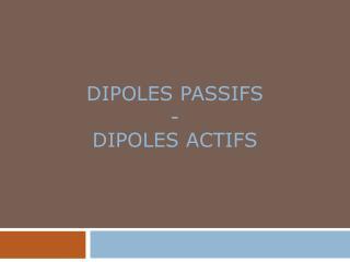DIPOLES PASSIFS - DIPOLES ACTIFS