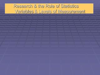 Research & the Role of Statistics  Variables  & Levels of Measurement