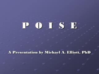 P  O  I  S  E A Presentation by Michael A. Elliott, PhD