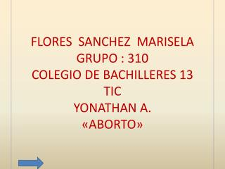 FLORES  SANCHEZ  MARISELA GRUPO : 310 COLEGIO DE BACHILLERES 13 TIC YONATHAN A. «ABORTO»