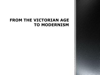FROM THE VICTORIAN  AGE TO  MODERNISM
