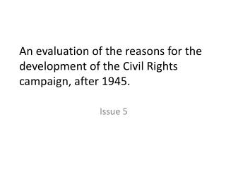 An evaluation of the reasons for the  development of the Civil Rights campaign, after 1945.