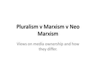 Pluralism v Marxism v Neo Marxism