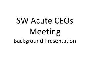 SW Acute CEOs Meeting Background Presentation