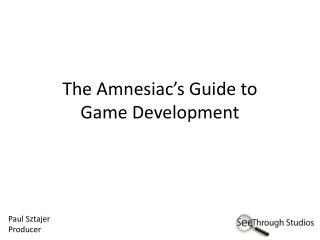 The Amnesiac's Guide to  Game Development