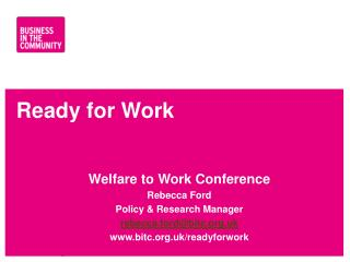 Ready for Work Welfare  to Work Conference Rebecca  Ford Policy & Research Manager