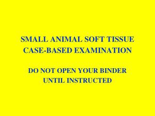 SMALL ANIMAL SOFT TISSUE  CASE-BASED EXAMINATION DO NOT OPEN YOUR BINDER UNTIL INSTRUCTED