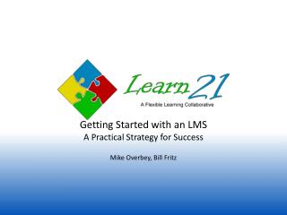 Getting Started with an  LMS A  Practical Strategy for  Success Mike Overbey, Bill Fritz