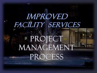 IMPROVED FACILITY  SERVICES PROJECT  MANAGEMENT PROCESS