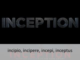 incipio ,  incipere ,  incepi ,  inceptus