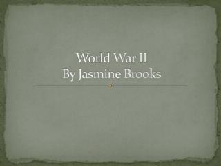 World  War II By Jasmine Brooks