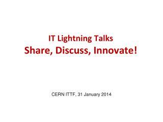 IT Lightning Talks Share, Discuss, Innovate!