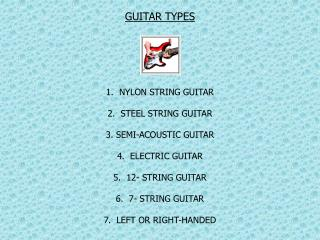 GUITAR TYPES1.  NYLON STRING GUITAR2.  STEEL STRING GUITAR3. SEMI-ACOUSTIC GUITAR4.  ELECTRIC GUITAR5.  12- STRING GUITA