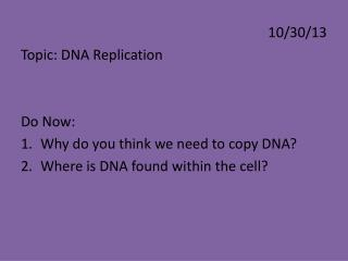 10/30/13 Topic: DNA Replication Do  Now: Why do you think we need to copy DNA?
