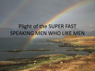 Plight of the SUPER FAST SPEAKING MEN WHO LIKE MEN