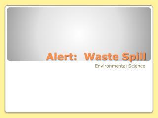 Alert:  Waste Spill