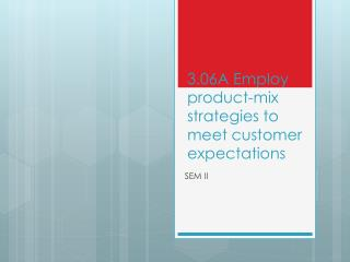 3.06A Employ product-mix strategies to meet customer expectations