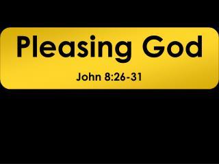 Pleasing God John 8:26-31